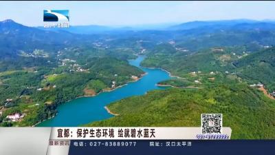 【家住长江边】宜都:保护生态环境 绘就碧水蓝天