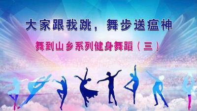 大家跟我跳,舞步送瘟神——舞到山乡系列健身舞蹈(三)