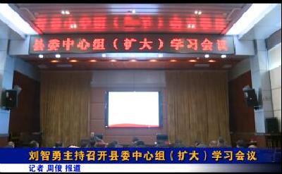 县委书记刘智勇主持召开县委中心组(扩大)学习会议