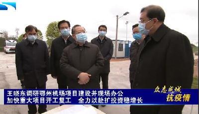 王晓东调研鄂州机场项目建设并现场办公:加快重大项目开工复工  全力以赴扩投资稳增长