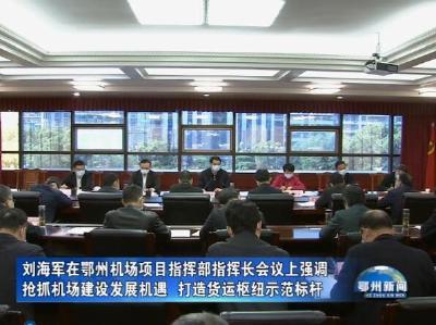 刘海军在鄂州机场项目指挥部指挥长会议上强调:抢抓机场建设发展机遇  打造货运枢纽示范标杆