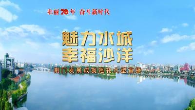 """魅力水城 幸福沙洋-""""壮丽70年奋斗新时代""""荆门发展巡礼直播"""