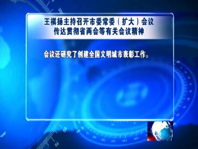 王祺扬主持召开市委常委(扩大)会议传达贯彻省两会等有关会议精神