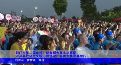 荆门市第二届电视广场舞蹈大赛半决赛暨沙洋县社会主义核心价值观广场舞大赛决赛举行