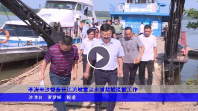 李涛来沙督查长江流域重点水域禁捕退捕工作
