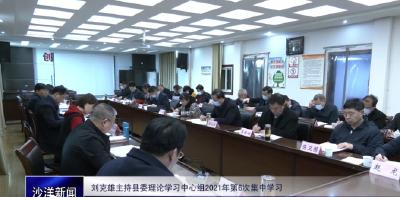 V视丨刘克雄主持县委理论学习中心组2021年第6次集中学习