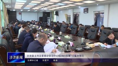 V视丨刘克雄主持县委理论学习中心组2021年第7次集中学习