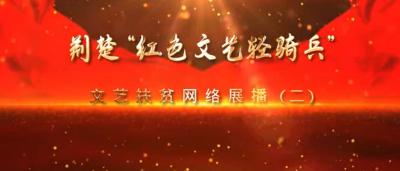 """为脱贫奔小康加油鼓劲 荆楚""""红色文艺轻骑兵""""文艺扶贫网络展播(二)"""