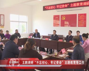 """南漳新闻丨王鹏调研""""不忘初心、牢记使命""""主题教育等工作"""