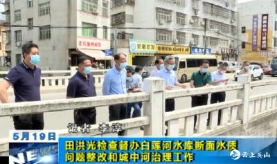 【视频】田洪光检查督办白莲河水库断面水质问题整改和城中河治理工作