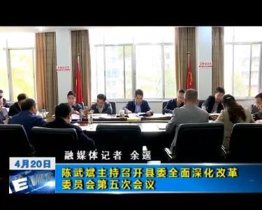 陈武斌主持召开县委全面深化改革委员会第五次会议