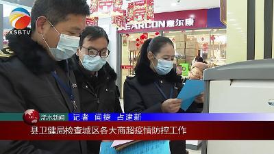 【视频】县卫健局检查城区各大商超疫情防控工作