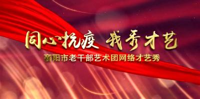 """""""同心抗疫 我秀才艺""""襄阳市老干部艺术团网络才艺秀精选"""
