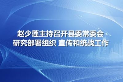 赵少莲主持召开县委常委会  研究部署组织 宣传和统战工作