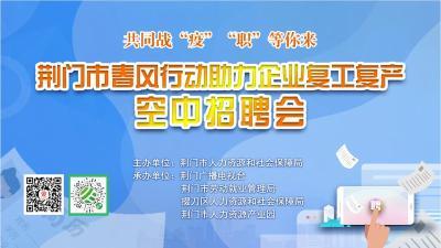 直播 | 荆门市春风行动助力企业复工复产空中招聘会