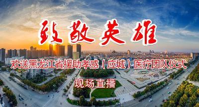 直播|欢送黑龙江省援助孝感(应城)医疗团队仪式