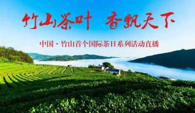 直播 竹山茶叶 香飘天下——中国·竹山首个国际茶日系列活动