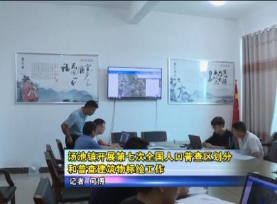 汤池镇开展第七次全国人口普查区划分和普查建筑物标绘工作