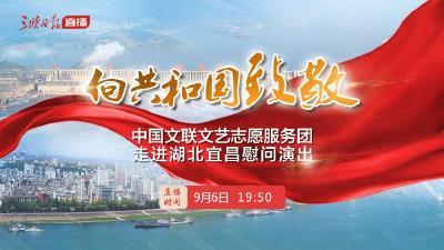 直播 | 向共和国致敬——中国文联文艺志愿服务团走进湖北宜昌慰问演出