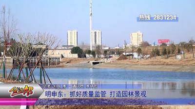 明申东:抓好质量监管 打造园林景观