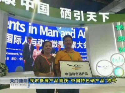 """视频丨我市参展产品喜获""""中国特色硒产品""""称号"""