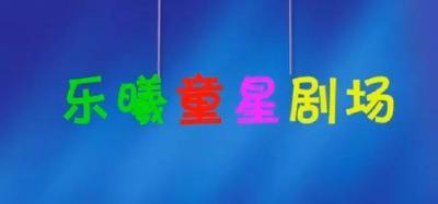 天门首档少儿节目:乐曦《童星剧场》第十八期精彩上线!