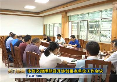 视频丨市创文指挥部召开涉创重点单位工作会议