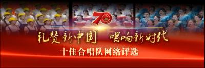 礼赞新中国 唱响新时代——十佳合唱队网络评选开始啦!