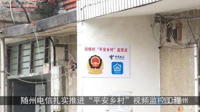 """随州电信扎实推进""""平安乡村""""视频 监控工程 助力""""平安乡村""""建设 促进基层治理现代化"""