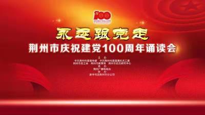 云上荊州直播 |永遠跟黨走 荊州市慶祝建黨100周年誦讀會