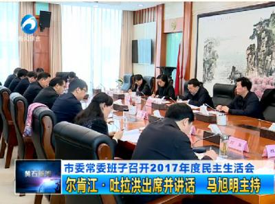 市委常委班子召开2017年度民主生活会:尔肯江·吐拉洪出席并讲话 马旭明主持