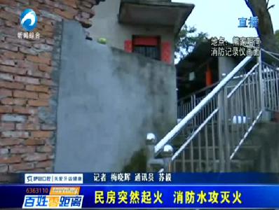 民房突然起火  消防水攻灭火
