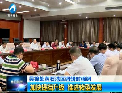 吴锦赴黄石港区调研时强调:加快提档升级 推进转型发展