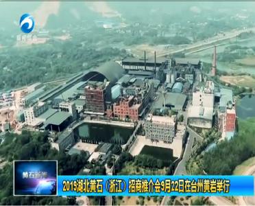 2019湖北黄石(浙江)招商推介会9月22日在台州黄岩举行