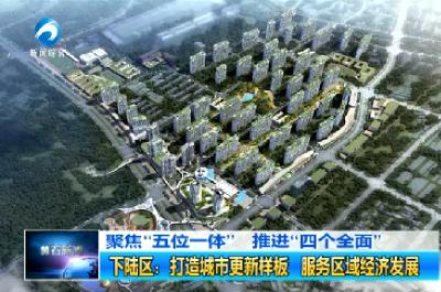 下陆区:打造城市更新样板 服务区域经济发展