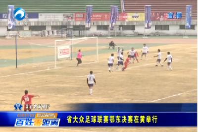 省大众足球联赛鄂东决赛在黄举行
