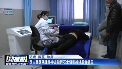 区人民医院体外冲击波碎石术切实减轻患者痛苦