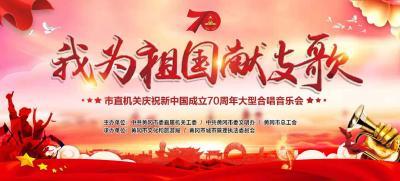 """""""我为祖国献支歌""""——市直机关庆祝新中国成立70周年大型合唱音乐会即将浓情上演!"""
