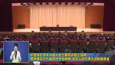 刘雪荣在全市乡级人大主席培训班上强调  贯彻落实十九届四中全会精神 夯实人民代表大会制度根基