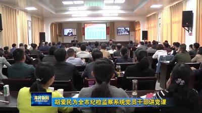胡爱民为全市纪检监察系统党员干部讲党课