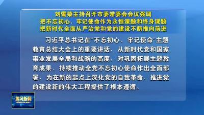 刘雪荣主持召开市委常委会会议强调 把不忘初心、牢记使命作为永恒课题和终身课题  把新时代全面从严治党和党的建设不断推向前进