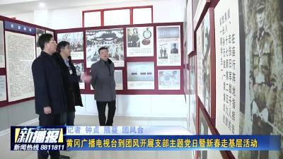 《新春走基层》黄冈广播电视台到团风开展支部主题党日暨新春走基层活动