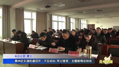 """黄州区东湖街道召开""""不忘初心、牢记使命""""主题教育总结会"""
