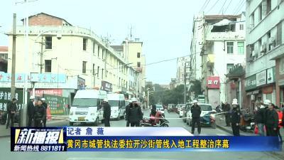 黄冈市城管执法委拉开沙街管线入地工程整治序幕