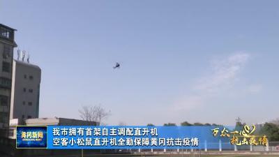 我市拥有首架自主调配直升机 空客小松鼠直升机全勤保障黄冈抗击疫情