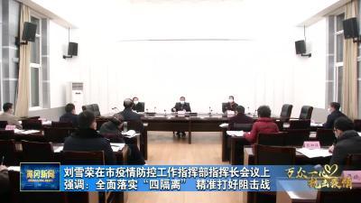 """刘雪荣在市疫情防控工作指挥部指挥长会议上强调:全面落实""""四隔离""""  精准打好阻击战"""