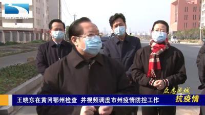 王晓东在黄冈鄂州检查,并视频调度市州疫情防控工作