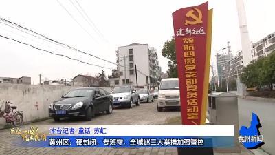 黄州区:硬封闭、专班守、全域巡三大举措加强管控