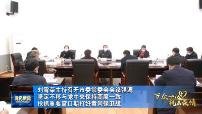 视频︱刘雪荣强调:坚定不移与党中央保持高度一致 抢抓重要窗口期打好黄冈保卫战