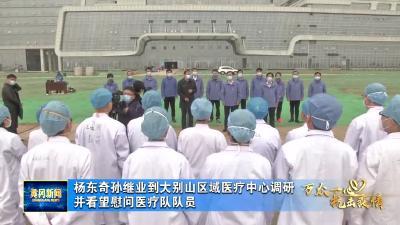 杨东奇孙继业到大别山区域医疗中心调研并看望慰问医疗队队员